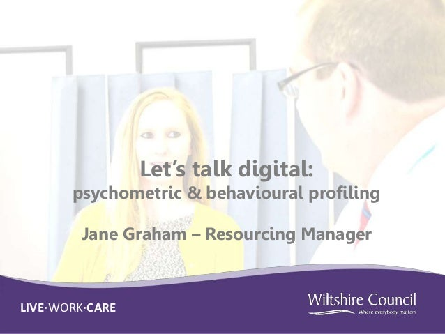 LIVE·WORK·INNOVATELIVE·WORK·CARE Let's talk digital: psychometric & behavioural profiling Jane Graham – Resourcing Manager