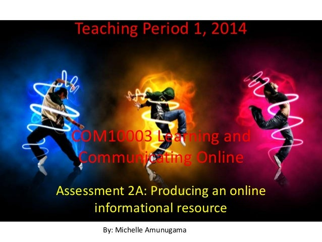 Teaching Period 1, 2014 COM10003 Learning and Communicating Online Assessment 2A: Producing an online informational resour...