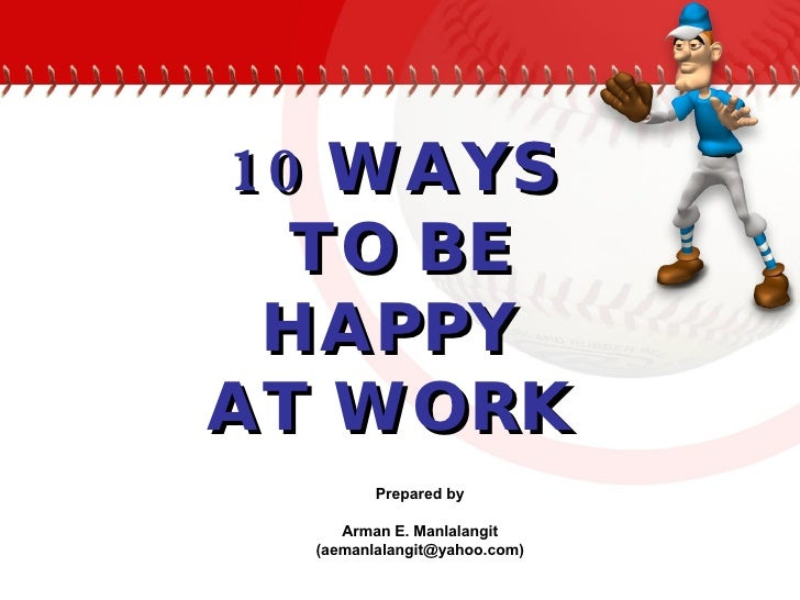 10 WAYS  TO BE HAPPY  AT WORK   Prepared by Arman E. Manlalangit (aemanlalangit@yahoo.com)