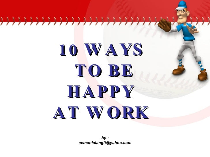 10 WAYS  TO BE HAPPY  AT WORK   by : [email_address]