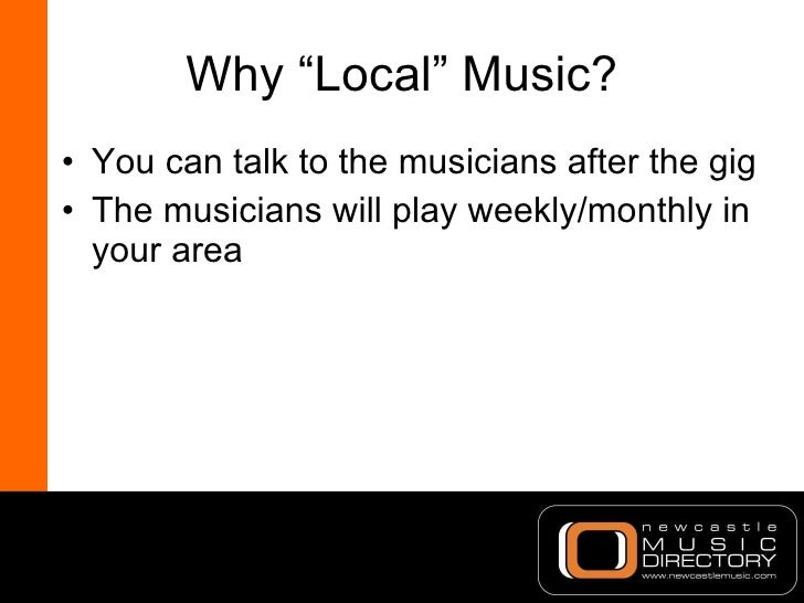 """Why """"Local"""" Music? <ul><li>You can talk to the musicians after the gig </li></ul><ul><li>The musicians will play weekly/mo..."""