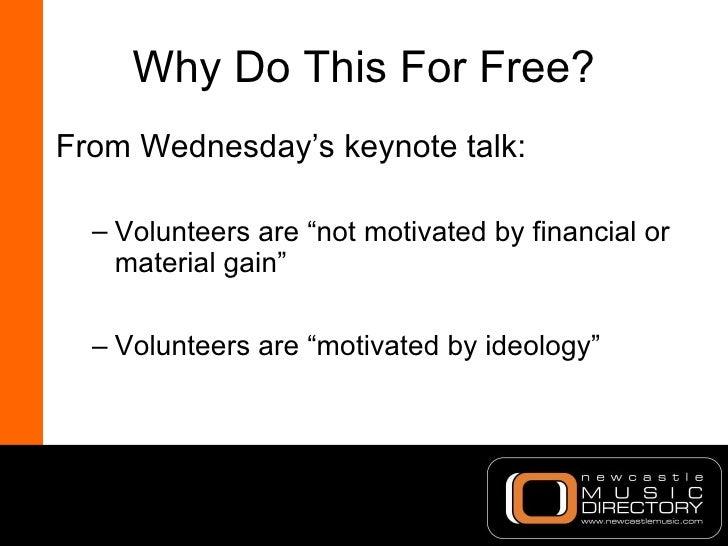 "Why Do This For Free? <ul><li>From Wednesday's keynote talk: </li></ul><ul><ul><li>Volunteers are ""not motivated by financ..."
