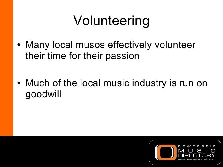 Volunteering <ul><li>Many local musos effectively volunteer their time for their passion </li></ul><ul><li>Much of the loc...