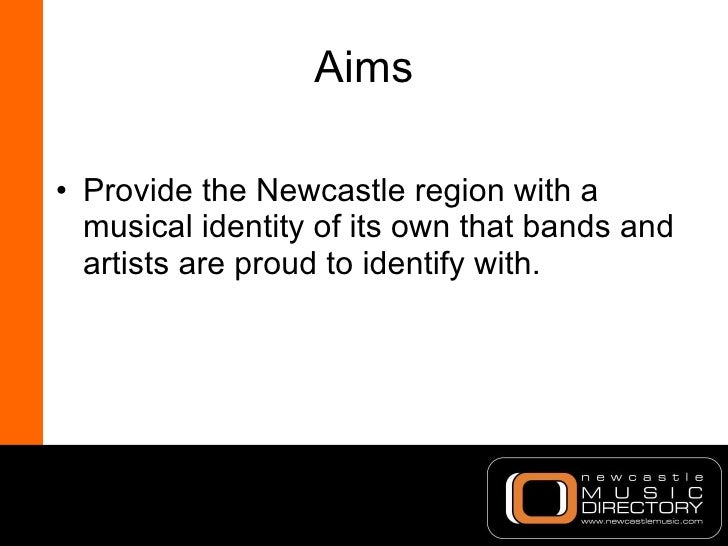 Aims <ul><li>Provide the Newcastle region with a musical identity of its own that bands and artists are proud to identify ...
