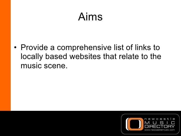 Aims <ul><li>Provide a comprehensive list of links to locally based websites that relate to the music scene. </li></ul>