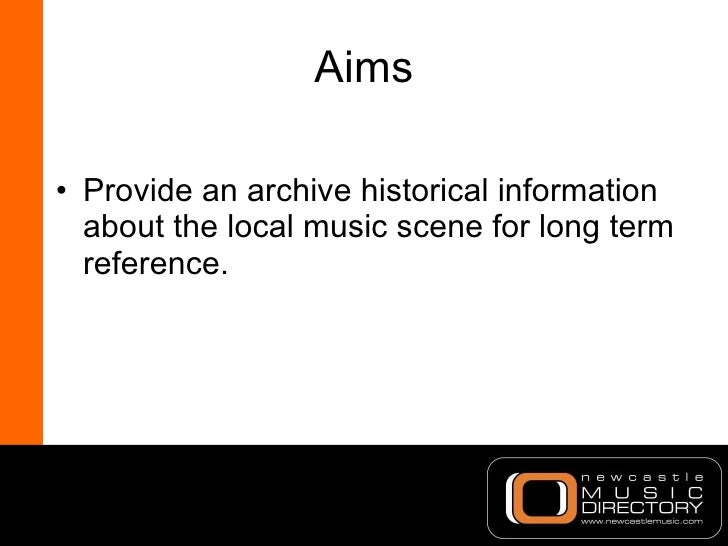 Aims <ul><li>Provide an archive historical information about the local music scene for long term reference. </li></ul>