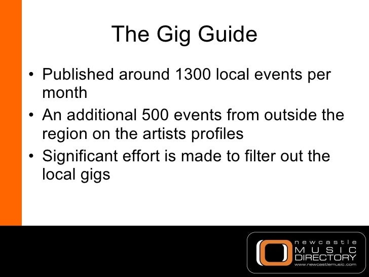 The Gig Guide <ul><li>Published around 1300 local events per month </li></ul><ul><li>An additional 500 events from outside...