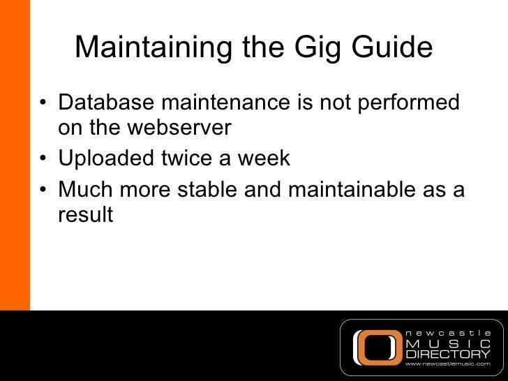 Maintaining the Gig Guide <ul><li>Database maintenance is not performed on the webserver </li></ul><ul><li>Uploaded twice ...