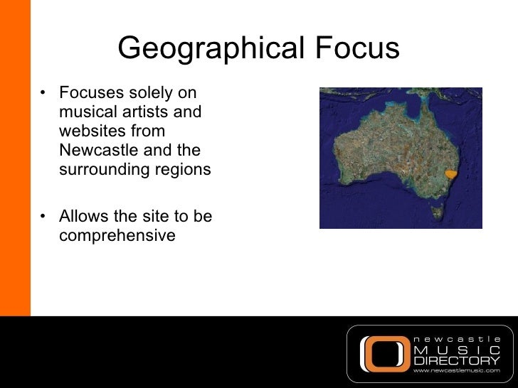 Geographical Focus <ul><li>Focuses solely on musical artists and websites from Newcastle and the surrounding regions </li>...