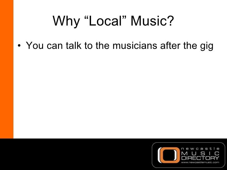 """Why """"Local"""" Music? <ul><li>You can talk to the musicians after the gig </li></ul>"""