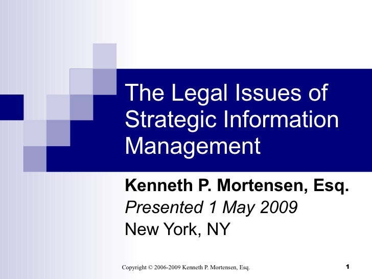 The Legal Issues of Strategic Information Management Kenneth P. Mortensen, Esq. Presented 1 May 2009 New York, NY