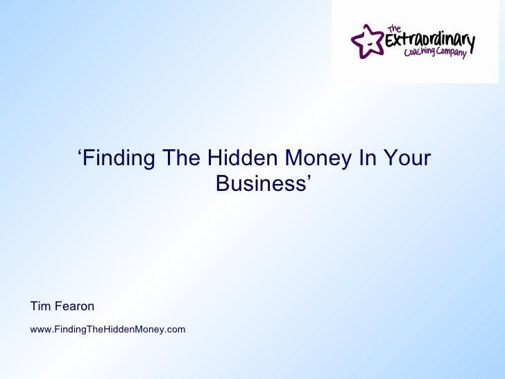 <ul><li>' Finding The Hidden Money In Your Business' </li></ul><ul><li>Tim Fearon </li></ul><ul><li>www.FindingTheHiddenMo...