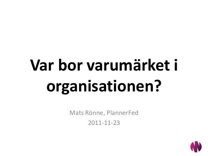 Var bor varumärket i  organisationen?     Mats Rönne, PlannerFed           2011-11-23