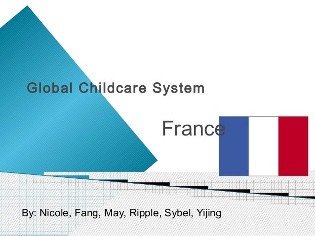 Global Childcare System                              FranceBy: Nicole, Fang, May, Ripple, Sybel, Yijing