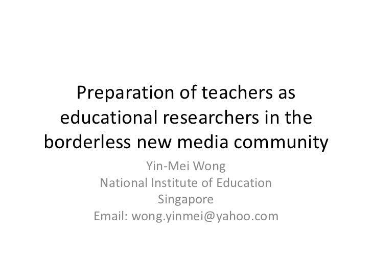 Preparation of teachers as educational researchers in theborderless new media community              Yin-Mei Wong      Nat...