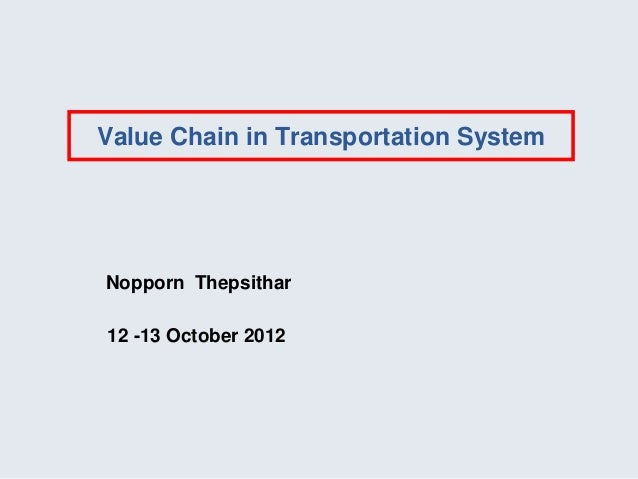 Value Chain in Transportation SystemNopporn Thepsithar12 -13 October 2012