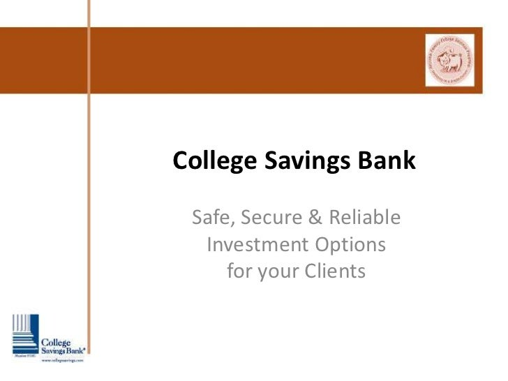 College Savings Bank Safe, Secure & Reliable  Investment Options     for your Clients