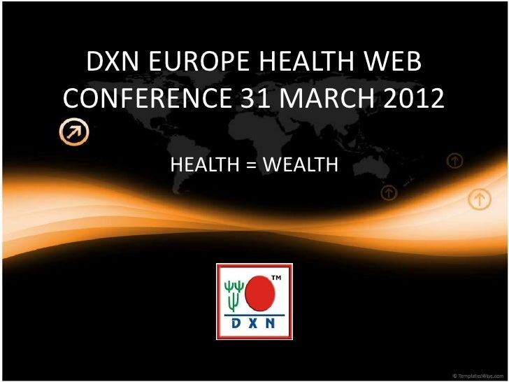 DXN EUROPE HEALTH WEBCONFERENCE 31 MARCH 2012      HEALTH = WEALTH