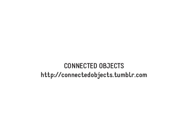 CONNECTED OBJECTS http://connectedobjects.tumblr.com