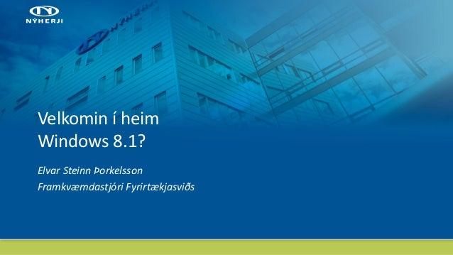Velkomin í heim Windows 8.1? Elvar Steinn Þorkelsson Framkvæmdastjóri Fyrirtækjasviðs