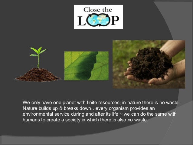 We only have one planet with finite resources, in nature there is no waste. Nature builds up & breaks down…every organism ...