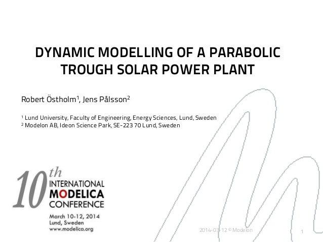 1 DYNAMIC MODELLING OF A PARABOLIC TROUGH SOLAR POWER PLANT Robert Östholm1, Jens Pålsson2 1 Lund University, Faculty of E...