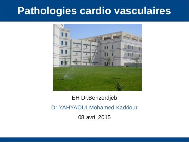 Pathologies cardio vasculaires EH Dr.Benzerdjeb Dr YAHYAOUI Mohamed Kaddour 08 avril 2015