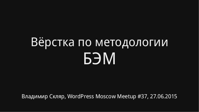 Вёрстка по методологии БЭМ Владимир Скляр, WordPress Moscow Meetup #37, 27.06.2015