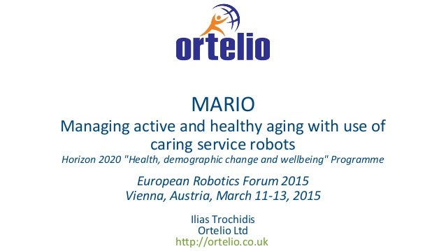 Ilias Trochidis Ortelio Ltd http://ortelio.co.uk MARIO Managing active and healthy aging with use of caring service robots...