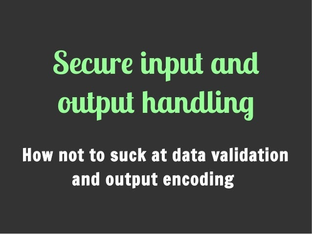 Secure input and output handling How not to suck at data validation and output encoding