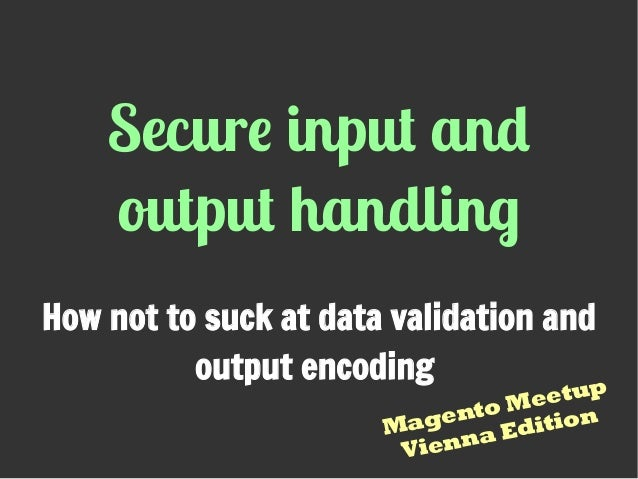 Secure input and output handling How not to suck at data validation and output encoding Magento Meetup Vienna Edition