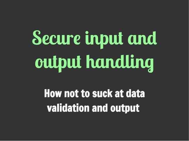 Secure input and output handling How not to suck at data validation and output