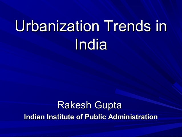 Urbanization Trends inUrbanization Trends in IndiaIndia Rakesh GuptaRakesh Gupta Indian Institute of Public Administration...