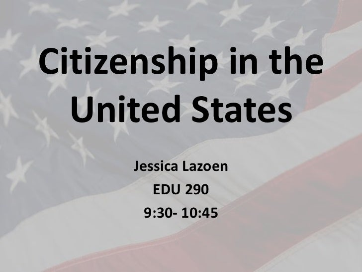 Citizenship in the United States<br />Jessica Lazoen<br />EDU 290<br />9:30- 10:45<br />