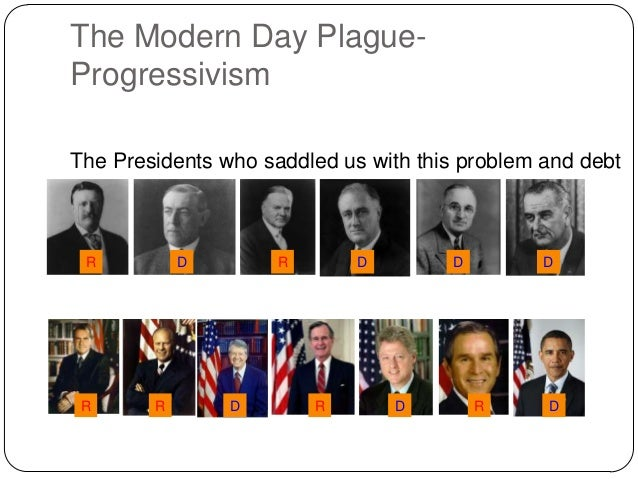 The Modern Day PlagueProgressivism The Presidents who saddled us with this problem and debt  R  R  D  R  R  D  D  R  D  D ...