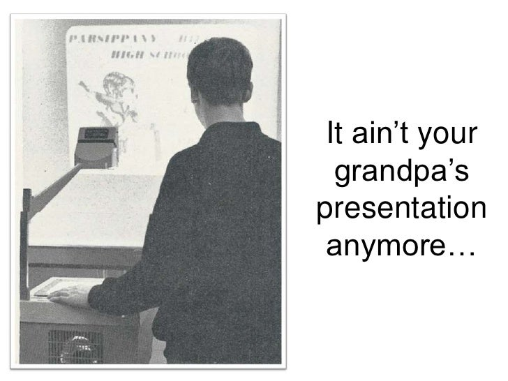 It ain't your grandpa's presentation anymore…<br />