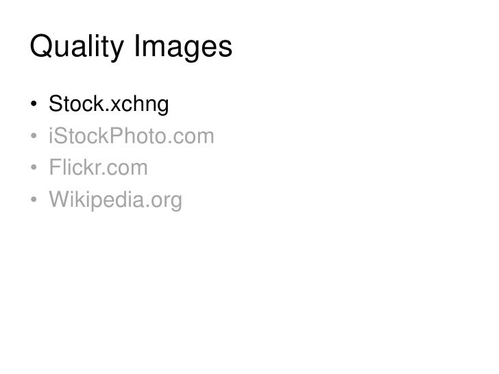 Quality Images<br />Stock.xchng<br />iStockPhoto.com<br />Flickr.com<br />Wikipedia.org<br />