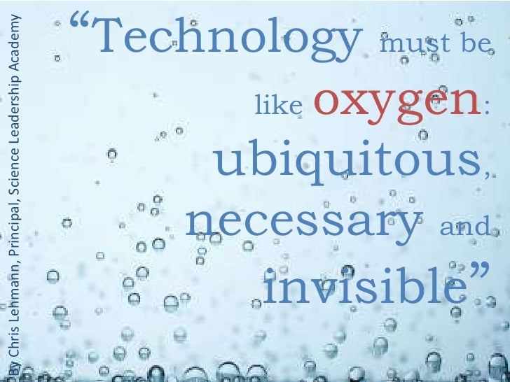 """Technology must be like oxygen: ubiquitous, necessary and invisible""<br />By Chris Lehmann, Principal, Science Leadership..."