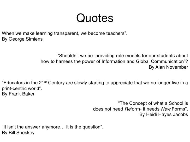 "Quotes<br />When we make learning transparent, we become teachers"".<br />By George Simiens<br />""Shouldn't we be  providin..."