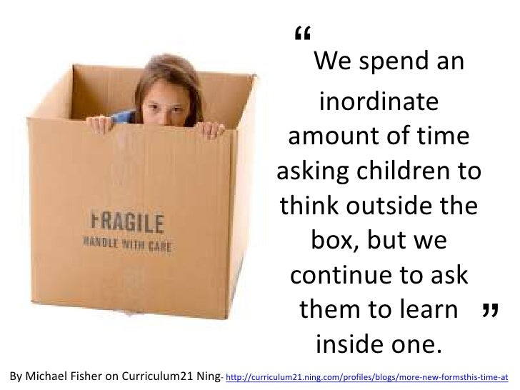 """We spend an inordinate amount of time asking children to think outside the box, but we continue to ask them to learn insi..."