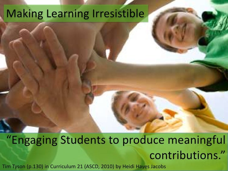 "Making Learning Irresistible<br />""Engaging Students to produce meaningful contributions.""<br />Tim Tyson (p.130) in Curri..."