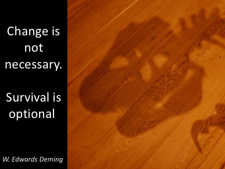 Change is not necessary.Survival is optional.<br />W. Edwards Deming<br />