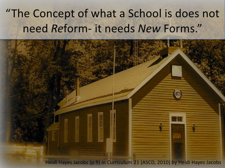 """The Concept of what a School is does not need Reform- it needs New Forms.""<br />Heidi Hayes Jacobs (p.9) in Curriculum 21..."