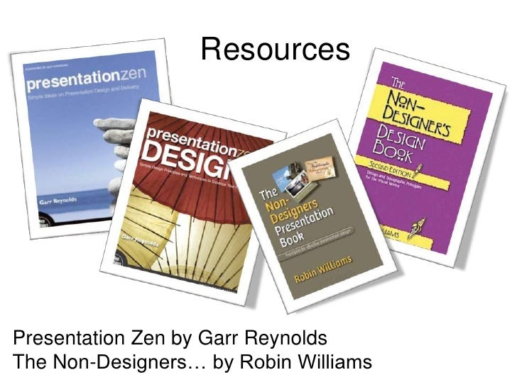 Resources<br />Presentation Zen by Garr Reynolds<br />The Non-Designers… by Robin Williams<br />
