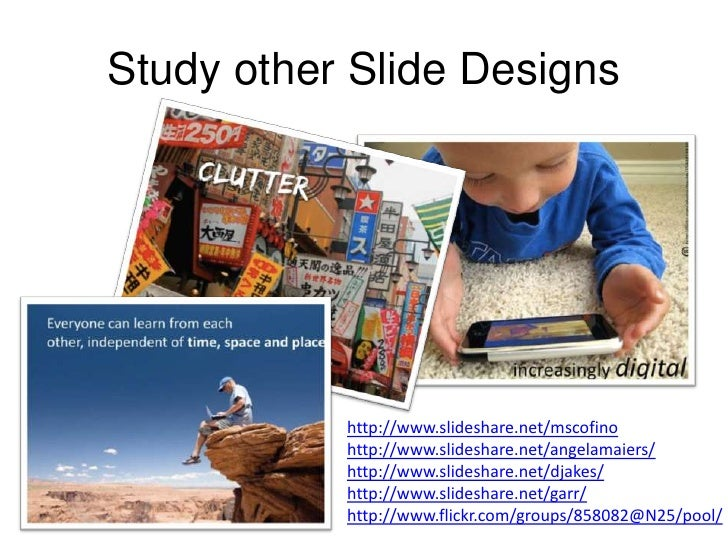 Study other Slide Designs<br />http://www.slideshare.net/mscofino<br />http://www.slideshare.net/angelamaiers/<br />http:/...