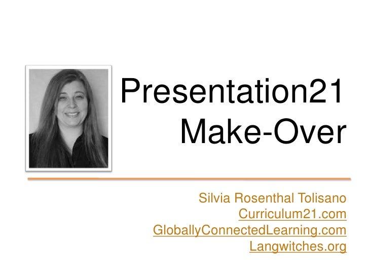 Presentation21Make-Over<br />Silvia Rosenthal Tolisano<br />Curriculum21.com<br />GloballyConnectedLearning.com<br />Langw...