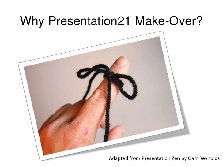 Why Presentation21 Make-Over?<br />Adapted from Presentation Zen by Garr Reynolds<br />