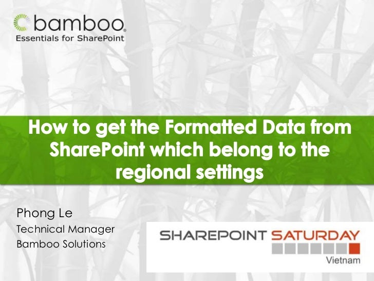 How to get the Formatted Data from SharePoint which belong to the regional settings<br />Phong Le<br />Technical Manager<b...