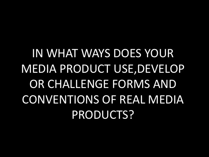IN WHAT WAYS DOES YOUR MEDIA PRODUCT USE,DEVELOP OR CHALLENGE FORMS AND CONVENTIONS OF REAL MEDIA PRODUCTS?<br />