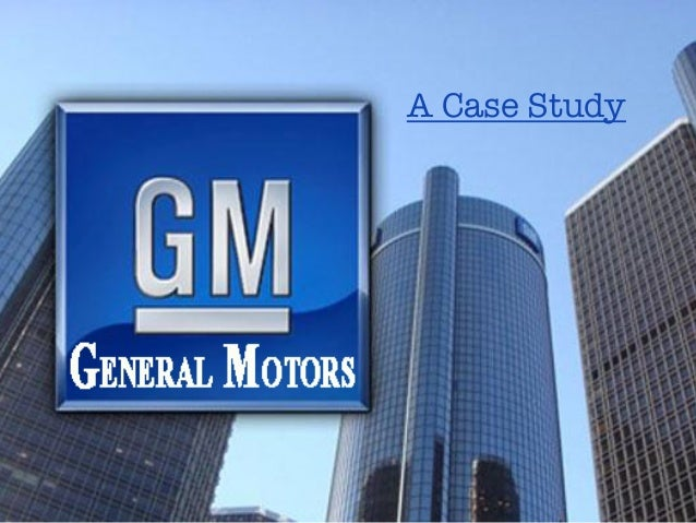 gm motors case study Minerva canada case study on general motors acknowledgements the author thanks general motors of canada and in particular its oshawa truck assembly centre for .